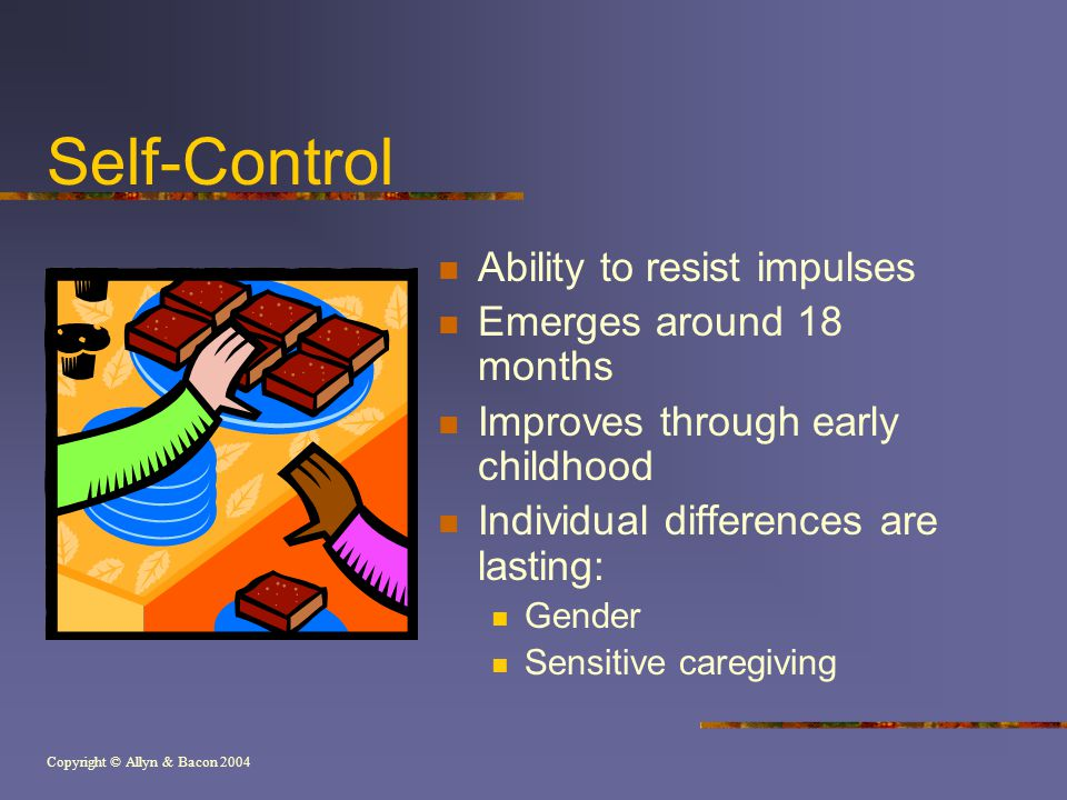 Copyright © Allyn & Bacon 2004 Self-Control Ability to resist impulses Emerges around 18 months Improves through early childhood Individual difference