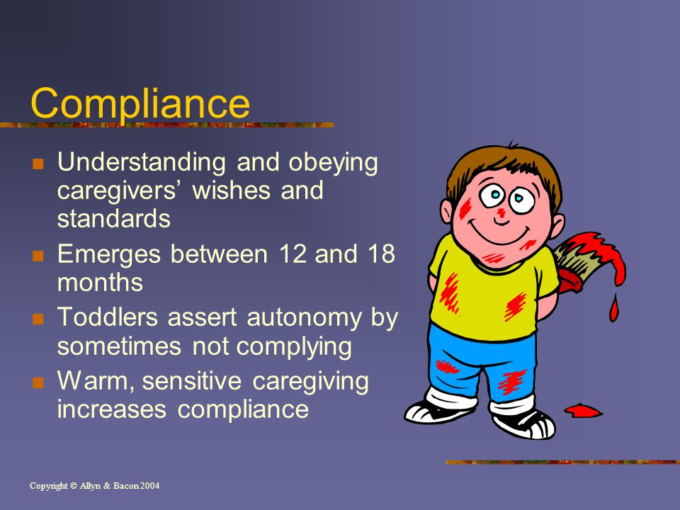 Copyright © Allyn & Bacon 2004 Compliance Understanding and obeying caregivers' wishes and standards Emerges between 12 and 18 months Toddlers assert