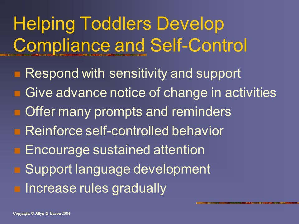 Copyright © Allyn & Bacon 2004 Helping Toddlers Develop Compliance and Self-Control Respond with sensitivity and support Give advance notice of change in activities Offer many prompts and reminders Reinforce self-controlled behavior Encourage sustained attention Support language development Increase rules gradually