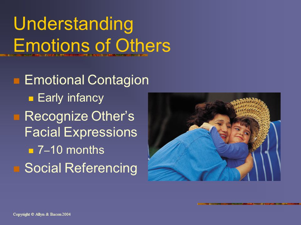 Copyright © Allyn & Bacon 2004 Understanding Emotions of Others Emotional Contagion Early infancy Recognize Other's Facial Expressions 7 – 10 months Social Referencing