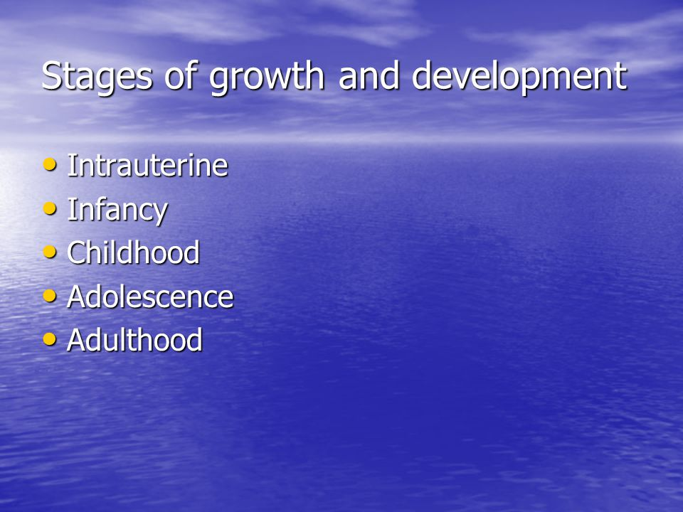 Stages of growth and development Intrauterine Intrauterine Infancy Infancy Childhood Childhood Adolescence Adolescence Adulthood Adulthood