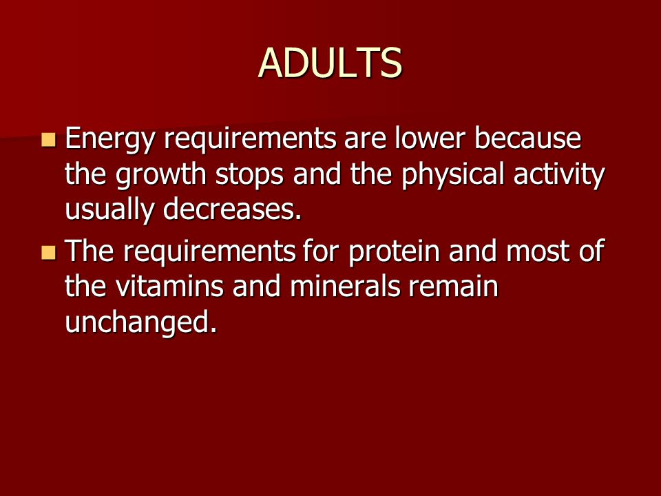 ADULTS Energy requirements are lower because the growth stops and the physical activity usually decreases.