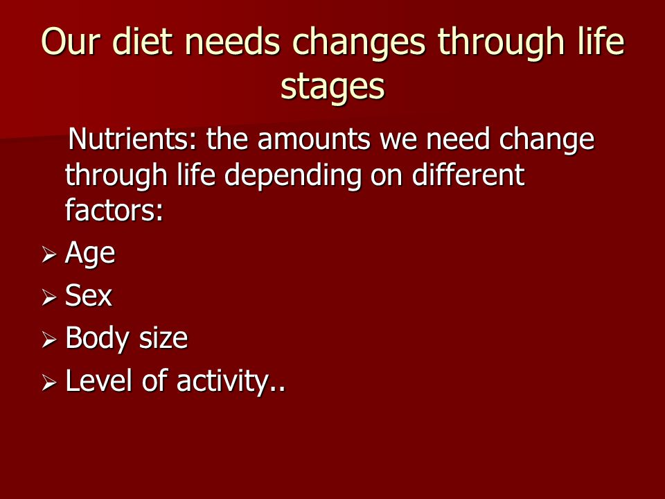 Our diet needs changes through life stages Nutrients: the amounts we need change through life depending on different factors: Nutrients: the amounts we need change through life depending on different factors:  Age  Sex  Body size  Level of activity..