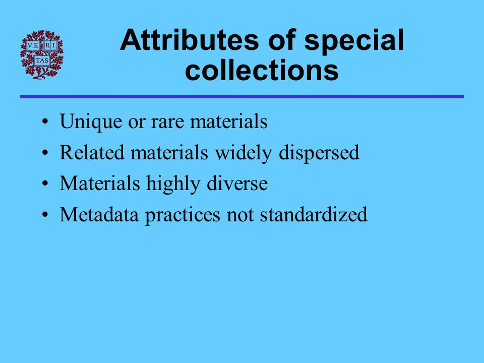 Attributes of special collections Unique or rare materials Related materials widely dispersed Materials highly diverse Metadata practices not standardized