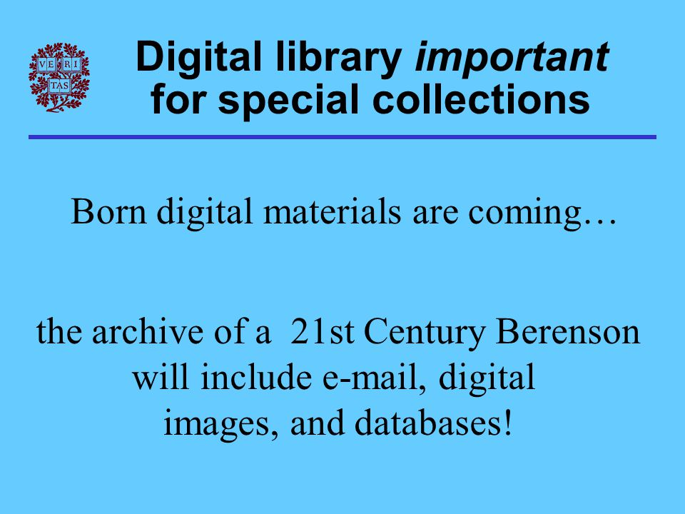Digital library important for special collections Born digital materials are coming… the archive of a 21st Century Berenson will include e-mail, digital images, and databases!
