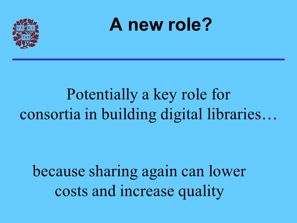 Potentially a key role for consortia in building digital libraries… because sharing again can lower costs and increase quality A new role