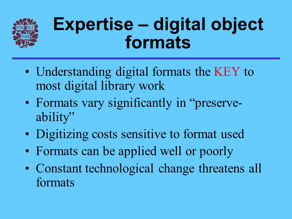 Expertise – digital object formats Understanding digital formats the KEY to most digital library work Formats vary significantly in preserve- ability Digitizing costs sensitive to format used Formats can be applied well or poorly Constant technological change threatens all formats
