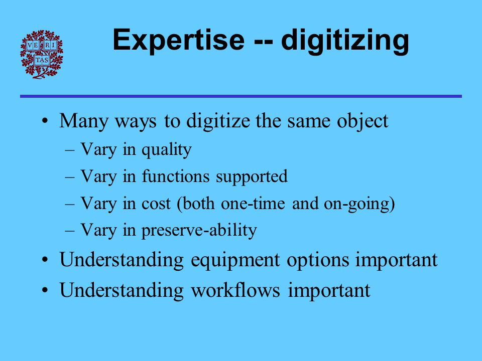 Expertise -- digitizing Many ways to digitize the same object –Vary in quality –Vary in functions supported –Vary in cost (both one-time and on-going) –Vary in preserve-ability Understanding equipment options important Understanding workflows important