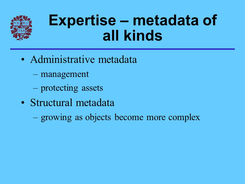 Expertise – metadata of all kinds Administrative metadata –management –protecting assets Structural metadata –growing as objects become more complex