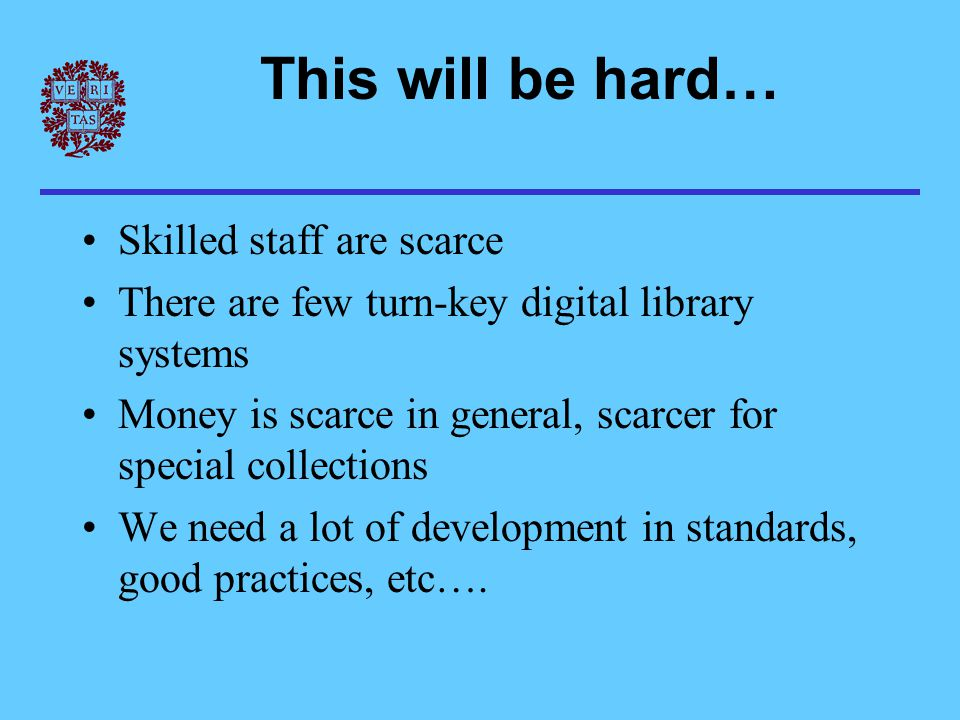 This will be hard… Skilled staff are scarce There are few turn-key digital library systems Money is scarce in general, scarcer for special collections We need a lot of development in standards, good practices, etc….