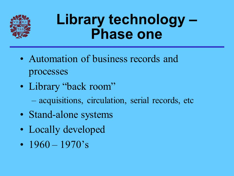 Library technology – Phase two Technology for information retrieval OPAC – public access to library systems Integrated library systems –both processing and public catalog –based on common bibliographic record Vendor systems become dominant Consortial shared systems become common 1980 – 1990's