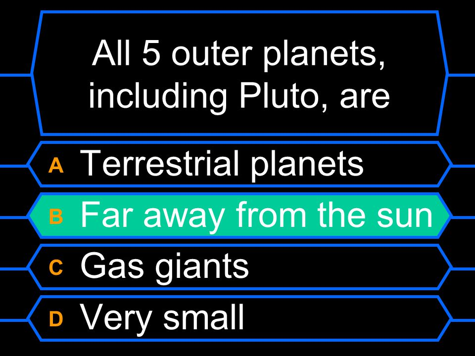 All 5 outer planets, including Pluto, are A Terrestrial planets B Far away from the sun C Gas giants D Very small