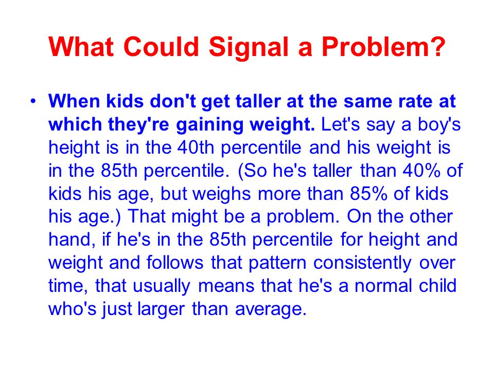 What Could Signal a Problem? When kids don't get taller at the same rate at which they're gaining weight. Let's say a boy's height is in the 40th perc
