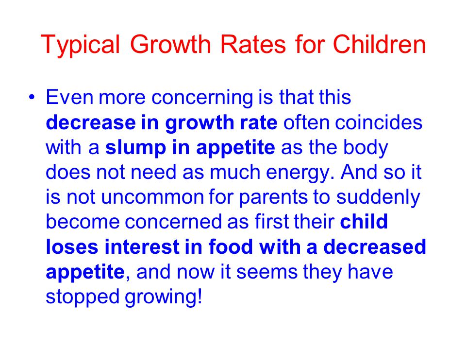 Typical Growth Rates for Children Even more concerning is that this decrease in growth rate often coincides with a slump in appetite as the body does not need as much energy.