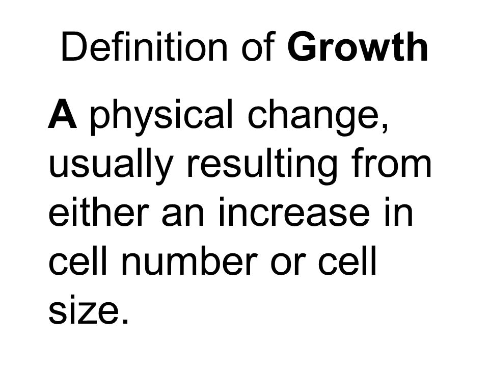 Definition of Growth A physical change, usually resulting from either an increase in cell number or cell size.