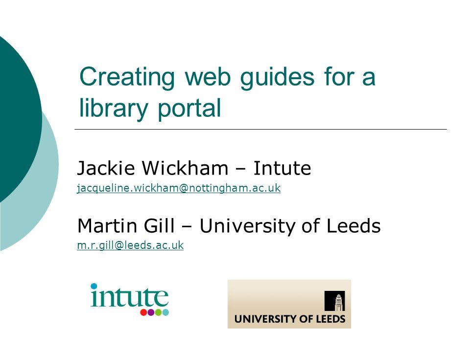 Creating web guides for a library portal Jackie Wickham – Intute jacqueline.wickham@nottingham.ac.uk Martin Gill – University of Leeds m.r.gill@leeds.ac.uk
