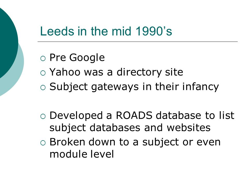 Leeds in the mid 1990's  Pre Google  Yahoo was a directory site  Subject gateways in their infancy  Developed a ROADS database to list subject databases and websites  Broken down to a subject or even module level