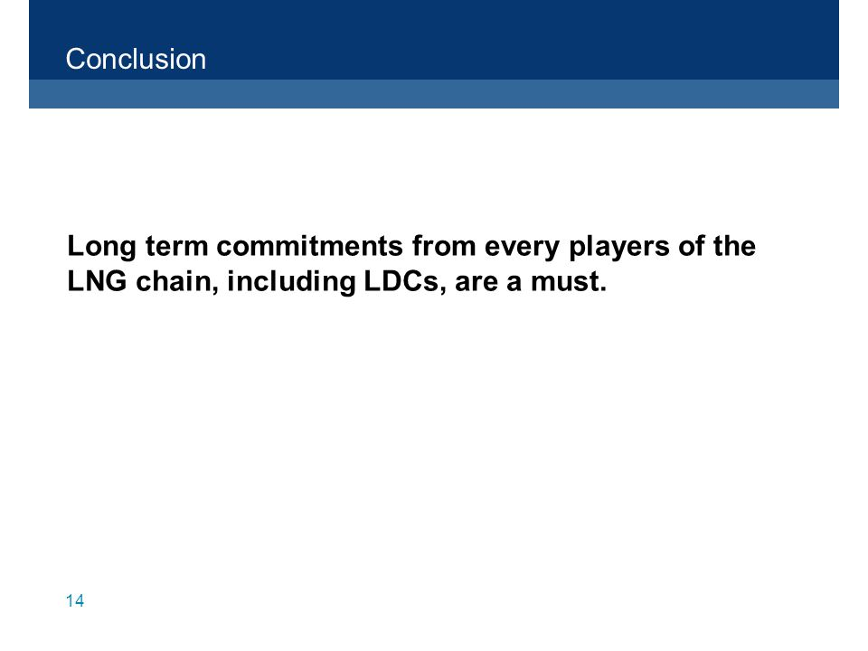 14 Conclusion Long term commitments from every players of the LNG chain, including LDCs, are a must.