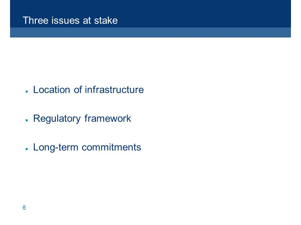 6 Three issues at stake n Location of infrastructure n Regulatory framework n Long-term commitments