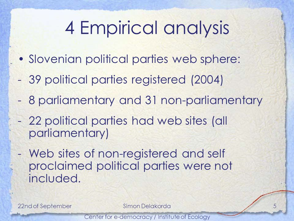 22nd of SeptemberSimon Delakorda Center for e-democracy / Institute of Ecology 5 4 Empirical analysis Slovenian political parties web sphere: -39 political parties registered (2004) -8 parliamentary and 31 non-parliamentary -22 political parties had web sites (all parliamentary) -Web sites of non-registered and self proclaimed political parties were not included.