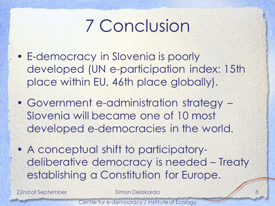 22nd of SeptemberSimon Delakorda Center for e-democracy / Institute of Ecology 8 7 Conclusion E-democracy in Slovenia is poorly developed (UN e-participation index: 15th place within EU, 46th place globally).