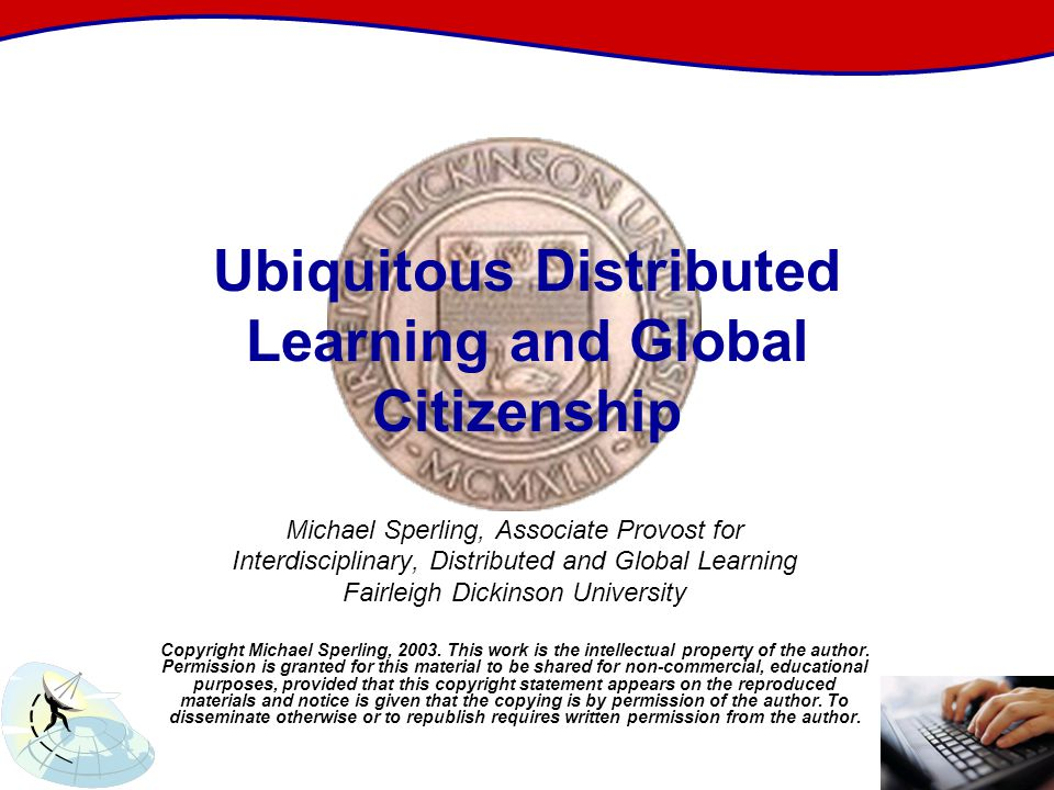 Ubiquitous Distributed Learning and Global Citizenship Michael Sperling, Associate Provost for Interdisciplinary, Distributed and Global Learning Fairleigh Dickinson University Copyright Michael Sperling, 2003.