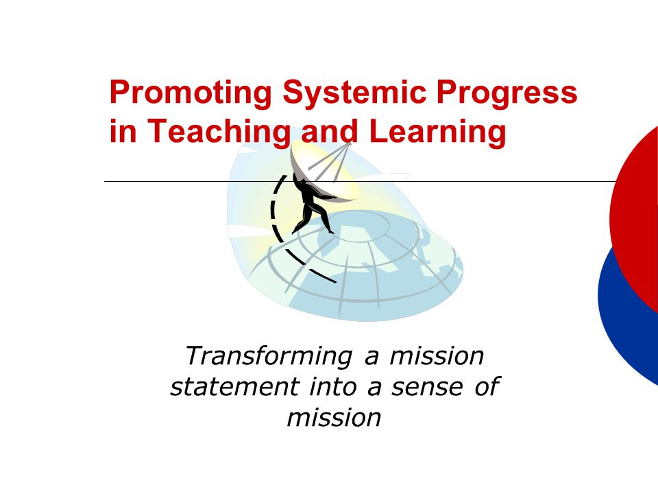 Promoting Systemic Progress in Teaching and Learning Transforming a mission statement into a sense of mission