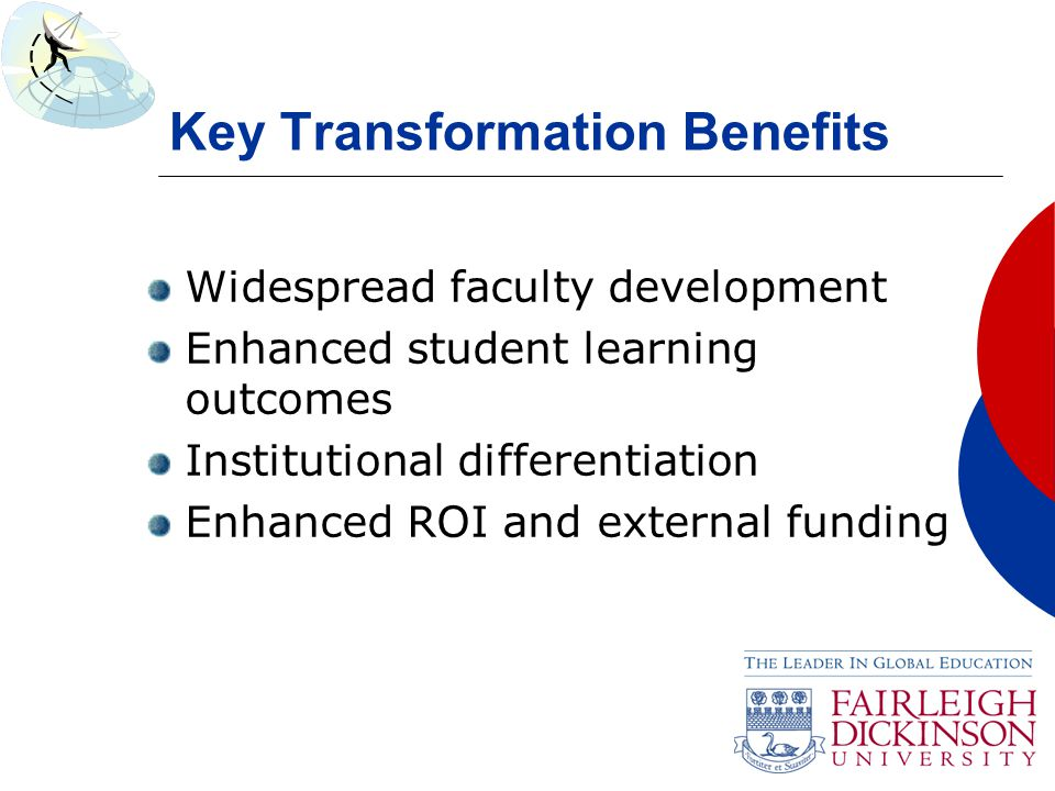 Key Transformation Benefits Widespread faculty development Enhanced student learning outcomes Institutional differentiation Enhanced ROI and external funding