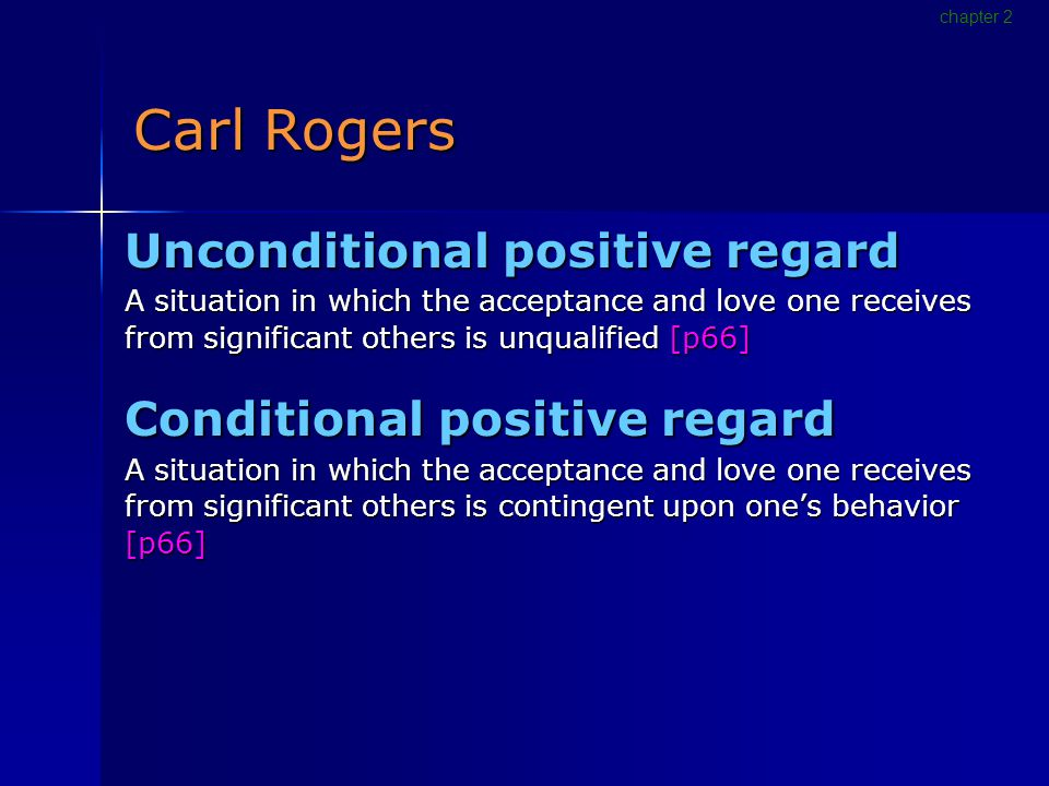 Carl Rogers Unconditional positive regard A situation in which the acceptance and love one receives from significant others is unqualified [p66] Conditional positive regard A situation in which the acceptance and love one receives from significant others is contingent upon one's behavior [p66] chapter 2