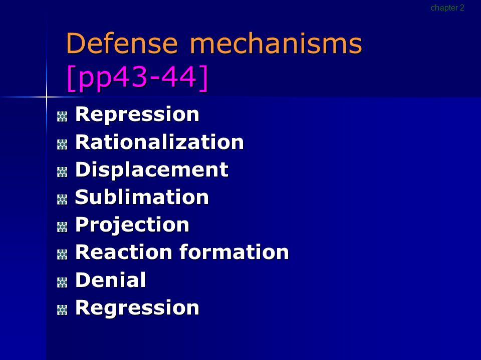 Defense mechanisms [pp43-44] Repression Repression Rationalization Rationalization Displacement Displacement Sublimation Sublimation Projection Projection Reaction formation Reaction formation Denial Denial Regression Regression chapter 2