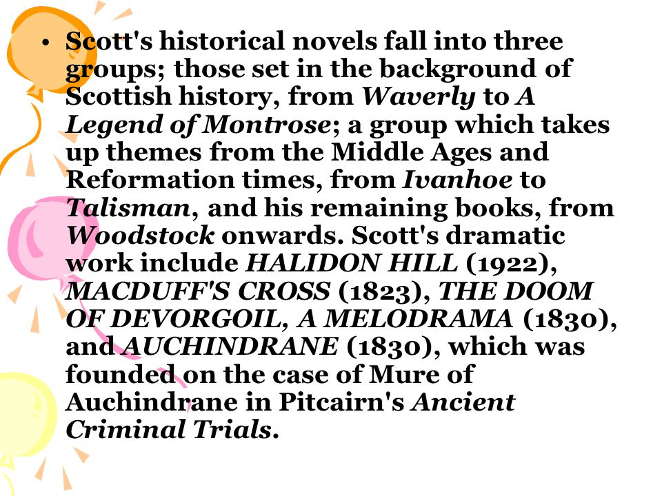 Scott s historical novels fall into three groups; those set in the background of Scottish history, from Waverly to A Legend of Montrose; a group which takes up themes from the Middle Ages and Reformation times, from Ivanhoe to Talisman, and his remaining books, from Woodstock onwards.