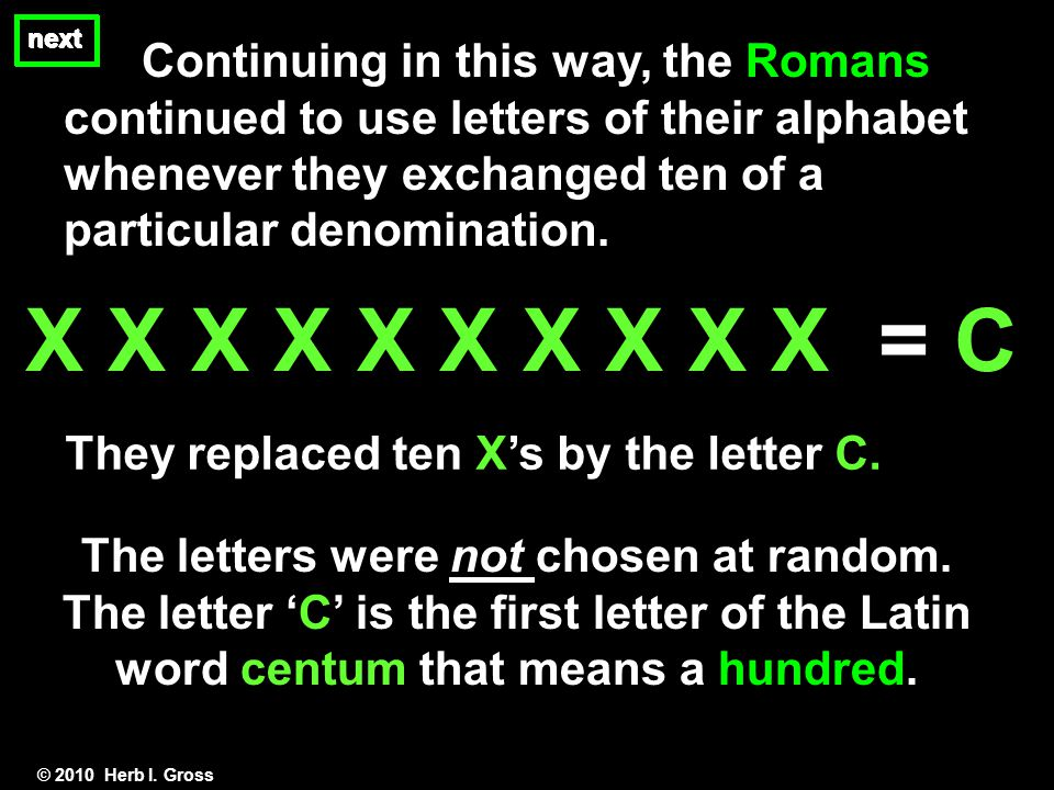 Continuing in this way, the Romans continued to use letters of their alphabet whenever they exchanged ten of a particular denomination.