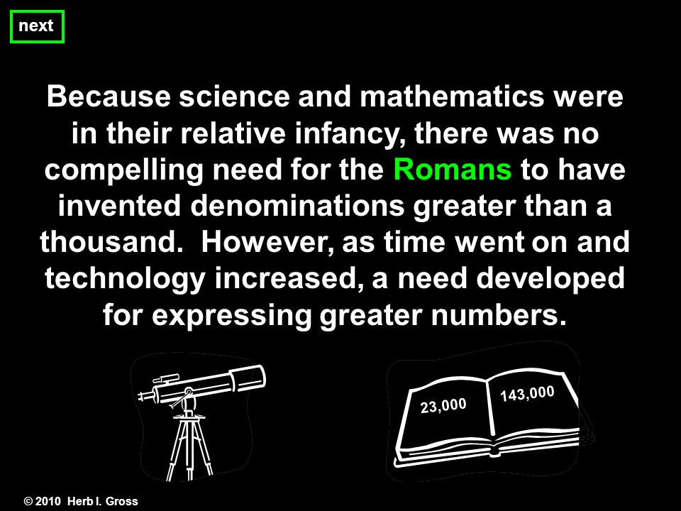 Because science and mathematics were in their relative infancy, there was no compelling need for the Romans to have invented denominations greater than a thousand.