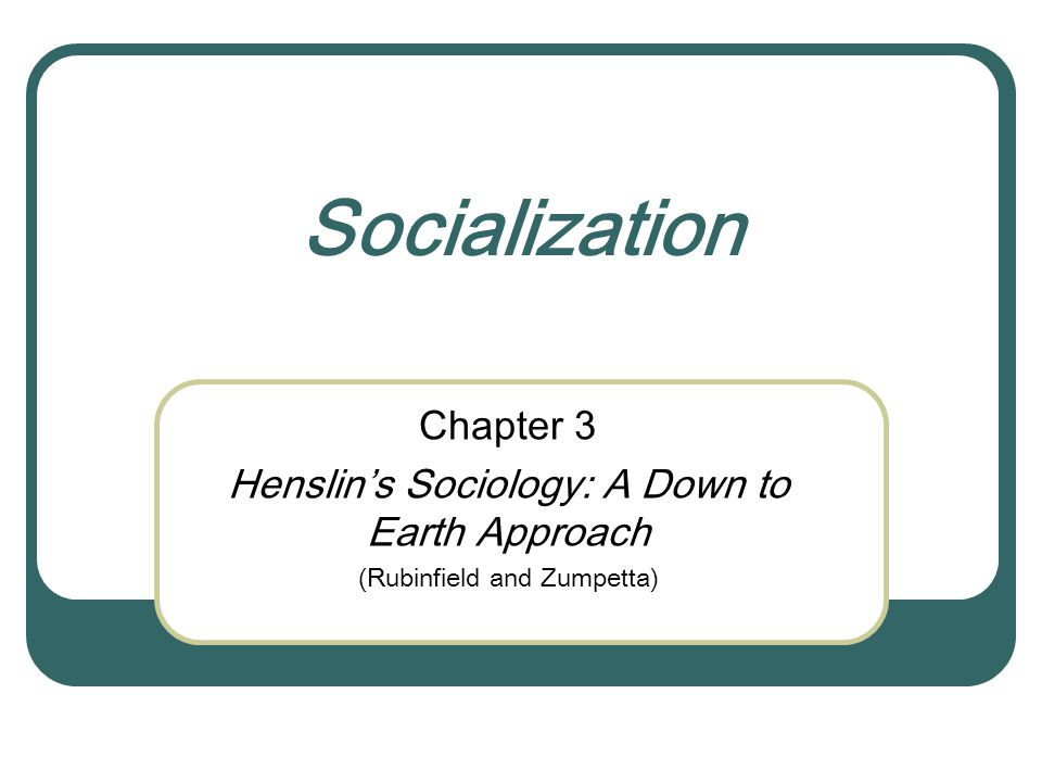 Socialization Chapter 3 Henslin's Sociology: A Down to Earth Approach (Rubinfield and Zumpetta)
