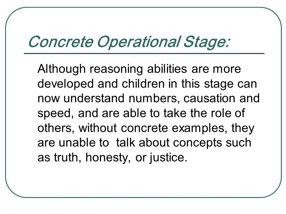 Concrete Operational Stage: Although reasoning abilities are more developed and children in this stage can now understand numbers, causation and speed, and are able to take the role of others, without concrete examples, they are unable to talk about concepts such as truth, honesty, or justice.