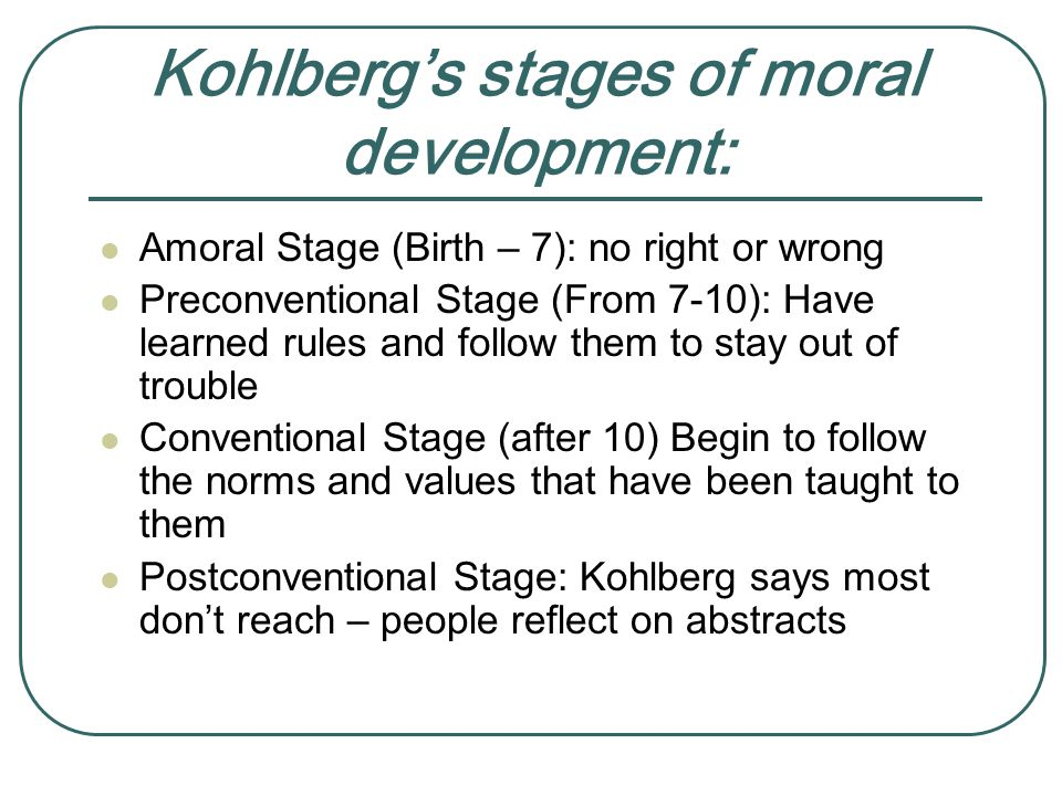 Kohlberg's stages of moral development: Amoral Stage (Birth – 7): no right or wrong Preconventional Stage (From 7-10): Have learned rules and follow them to stay out of trouble Conventional Stage (after 10) Begin to follow the norms and values that have been taught to them Postconventional Stage: Kohlberg says most don't reach – people reflect on abstracts