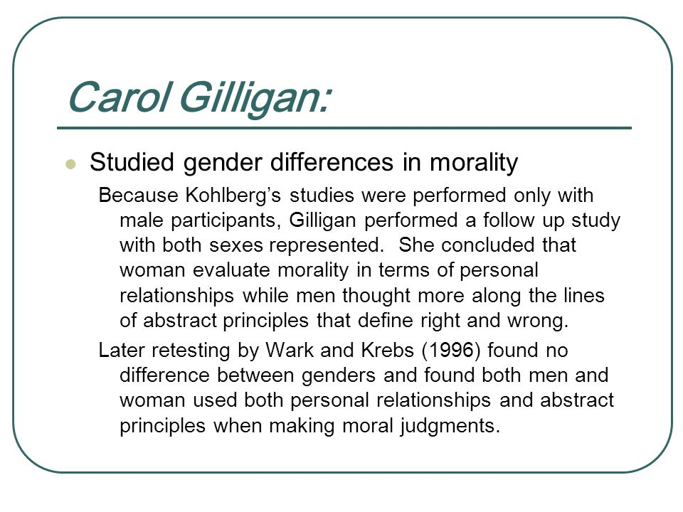 Carol Gilligan: Studied gender differences in morality Because Kohlberg's studies were performed only with male participants, Gilligan performed a follow up study with both sexes represented.