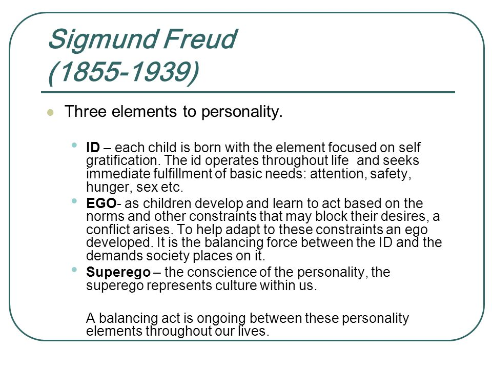 Sigmund Freud (1855-1939) Three elements to personality. ID – each child is born with the element focused on self gratification. The id operates throu