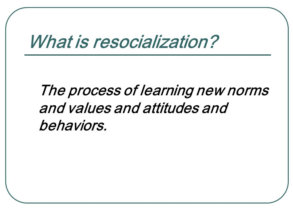 What is resocialization? The process of learning new norms and values and attitudes and behaviors.