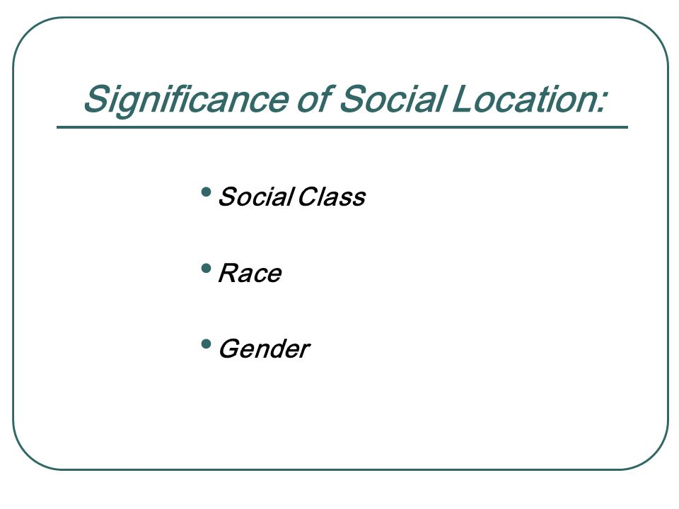 Significance of Social Location: Social Class Race Gender