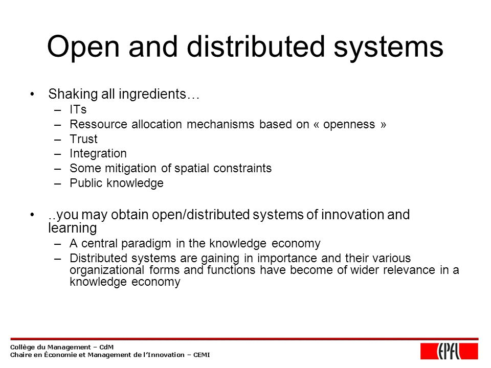 Open and distributed systems Shaking all ingredients… –ITs –Ressource allocation mechanisms based on « openness » –Trust –Integration –Some mitigation of spatial constraints –Public knowledge..you may obtain open/distributed systems of innovation and learning –A central paradigm in the knowledge economy –Distributed systems are gaining in importance and their various organizational forms and functions have become of wider relevance in a knowledge economy