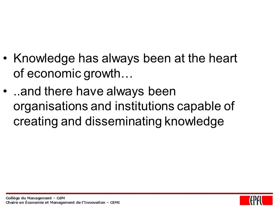 Knowledge has always been at the heart of economic growth…..and there have always been organisations and institutions capable of creating and disseminating knowledge
