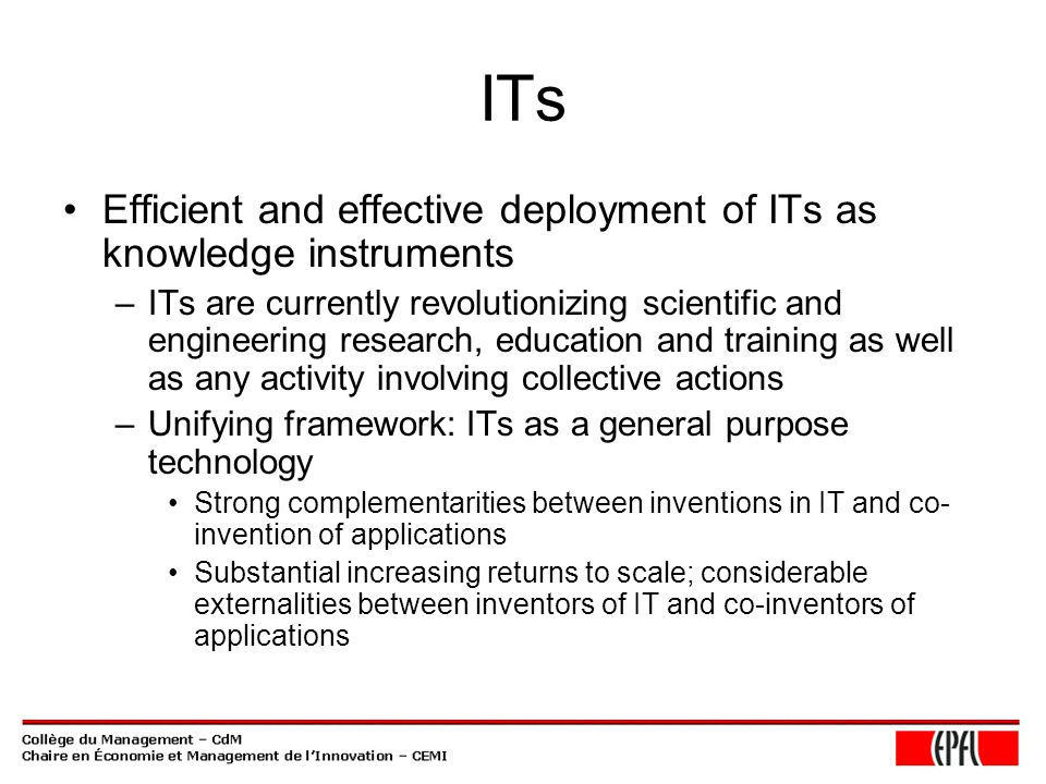 ITs Efficient and effective deployment of ITs as knowledge instruments –ITs are currently revolutionizing scientific and engineering research, education and training as well as any activity involving collective actions –Unifying framework: ITs as a general purpose technology Strong complementarities between inventions in IT and co- invention of applications Substantial increasing returns to scale; considerable externalities between inventors of IT and co-inventors of applications