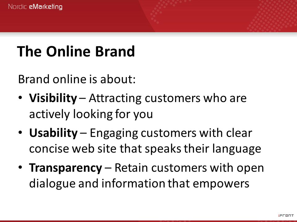 The Online Brand Brand online is about: Visibility – Attracting customers who are actively looking for you Usability – Engaging customers with clear concise web site that speaks their language Transparency – Retain customers with open dialogue and information that empowers