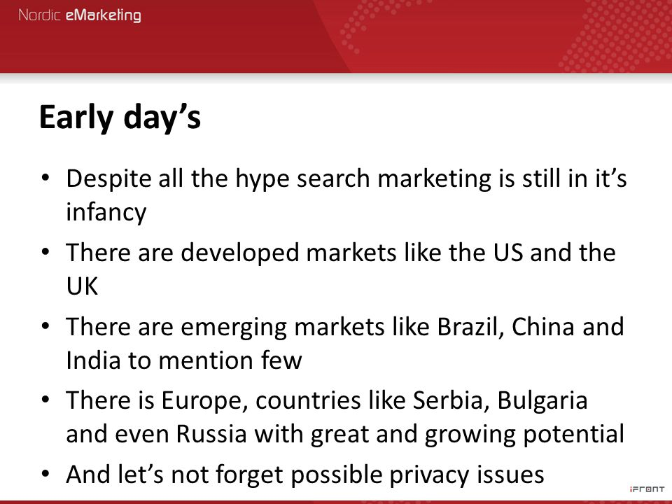 Early day's Despite all the hype search marketing is still in it's infancy There are developed markets like the US and the UK There are emerging markets like Brazil, China and India to mention few There is Europe, countries like Serbia, Bulgaria and even Russia with great and growing potential And let's not forget possible privacy issues