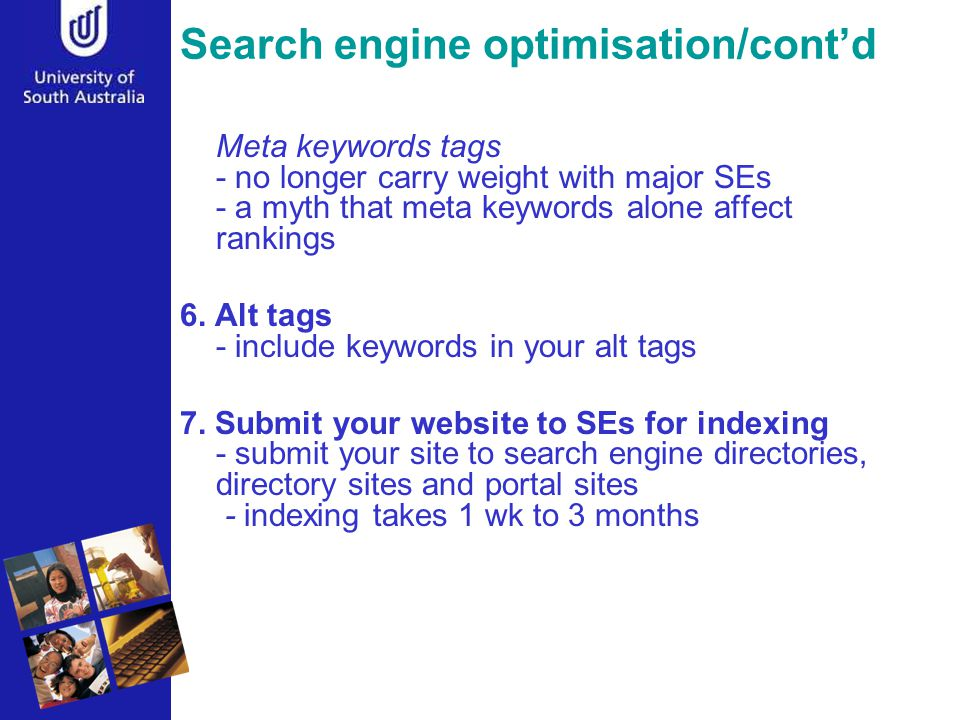 Search engine optimisation/cont'd Meta keywords tags - no longer carry weight with major SEs - a myth that meta keywords alone affect rankings 6.