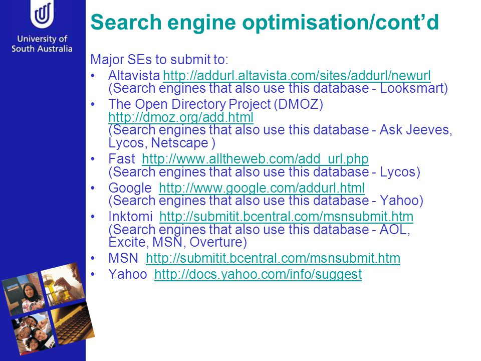 Search engine optimisation/cont'd Major SEs to submit to: Altavista http://addurl.altavista.com/sites/addurl/newurl (Search engines that also use this database - Looksmart)http://addurl.altavista.com/sites/addurl/newurl The Open Directory Project (DMOZ) http://dmoz.org/add.html (Search engines that also use this database - Ask Jeeves, Lycos, Netscape ) http://dmoz.org/add.html Fast http://www.alltheweb.com/add_url.php (Search engines that also use this database - Lycos)http://www.alltheweb.com/add_url.php Google http://www.google.com/addurl.html (Search engines that also use this database - Yahoo)http://www.google.com/addurl.html Inktomi http://submitit.bcentral.com/msnsubmit.htm (Search engines that also use this database - AOL, Excite, MSN, Overture)http://submitit.bcentral.com/msnsubmit.htm MSN http://submitit.bcentral.com/msnsubmit.htmhttp://submitit.bcentral.com/msnsubmit.htm Yahoo http://docs.yahoo.com/info/suggesthttp://docs.yahoo.com/info/suggest