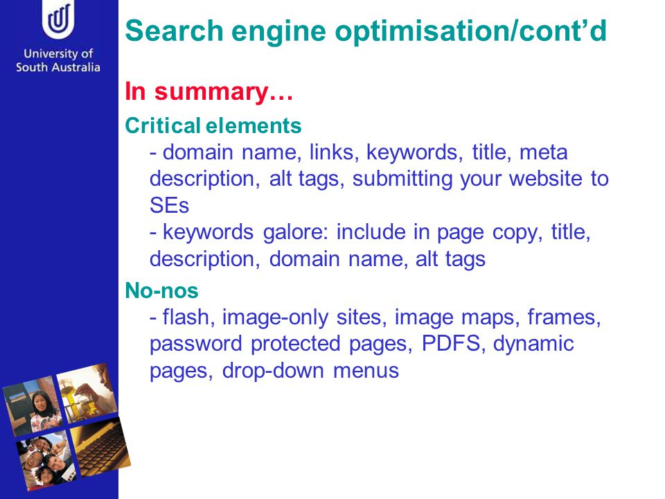 Search engine optimisation/cont'd In summary… Critical elements - domain name, links, keywords, title, meta description, alt tags, submitting your website to SEs - keywords galore: include in page copy, title, description, domain name, alt tags No-nos - flash, image-only sites, image maps, frames, password protected pages, PDFS, dynamic pages, drop-down menus