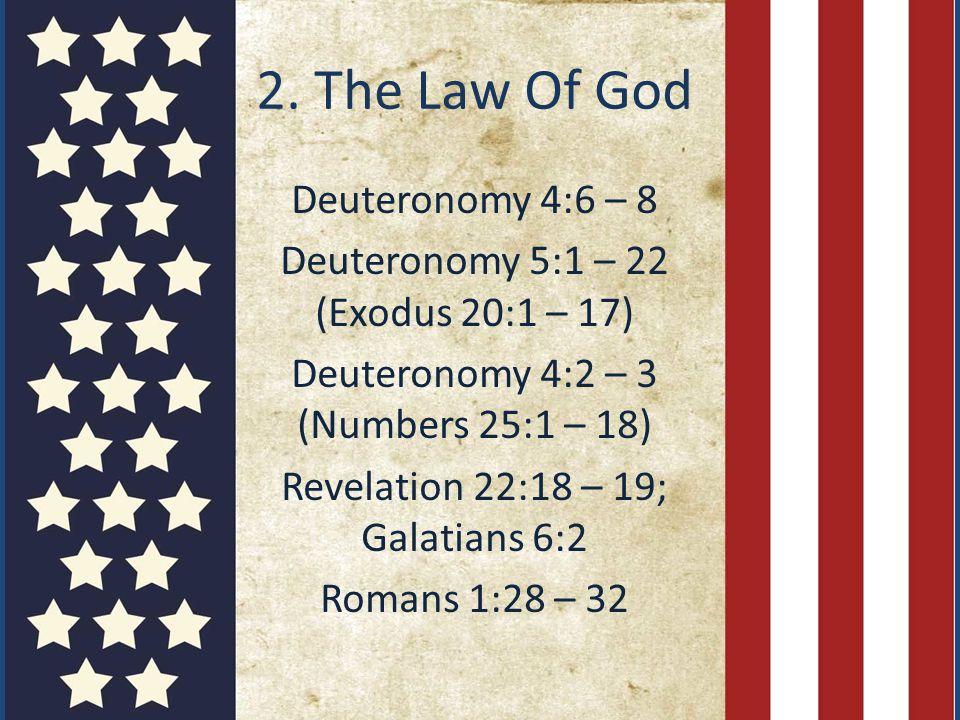 2. The Law Of God Deuteronomy 4:6 – 8 Deuteronomy 5:1 – 22 (Exodus 20:1 – 17) Deuteronomy 4:2 – 3 (Numbers 25:1 – 18) Revelation 22:18 – 19; Galatians