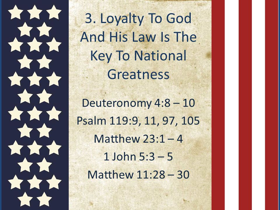 3. Loyalty To God And His Law Is The Key To National Greatness Deuteronomy 4:8 – 10 Psalm 119:9, 11, 97, 105 Matthew 23:1 – 4 1 John 5:3 – 5 Matthew 1